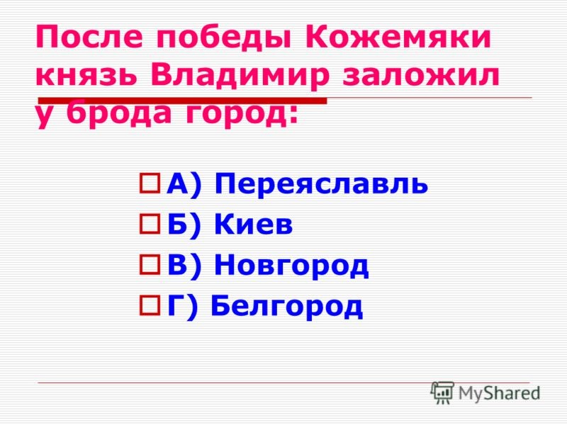 После победы Кожемяки князь Владимир заложил у брода город: А) Переяславль Б) Киев В) Новгород Г) Белгород