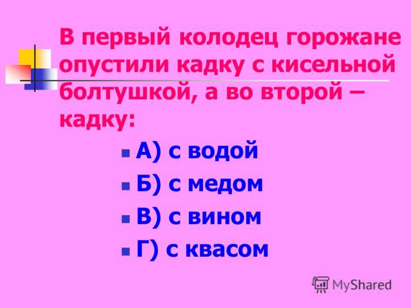 В первый колодец горожане опустили кадку с кисельной болтушкой, а во второй – кадку: А) с водой Б) с медом В) с вином Г) с квасом