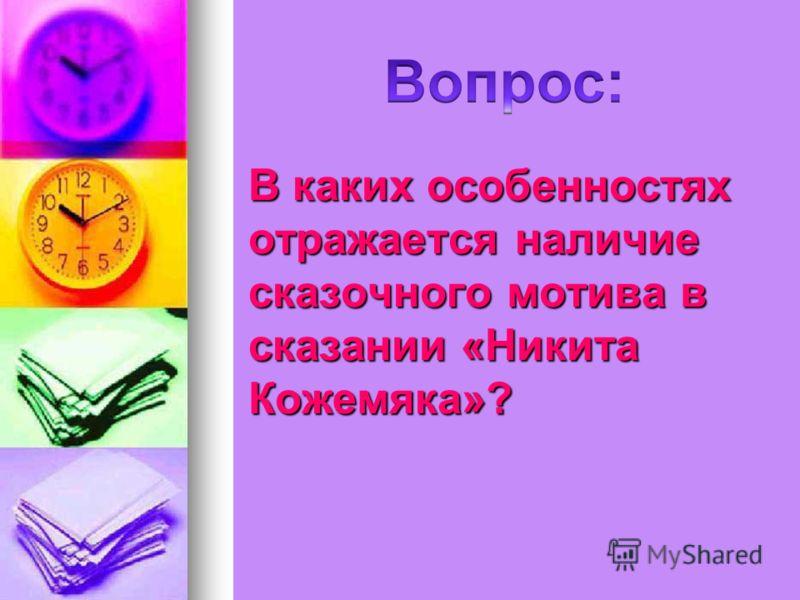 В каких особенностях отражается наличие сказочного мотива в сказании «Никита Кожемяка»?