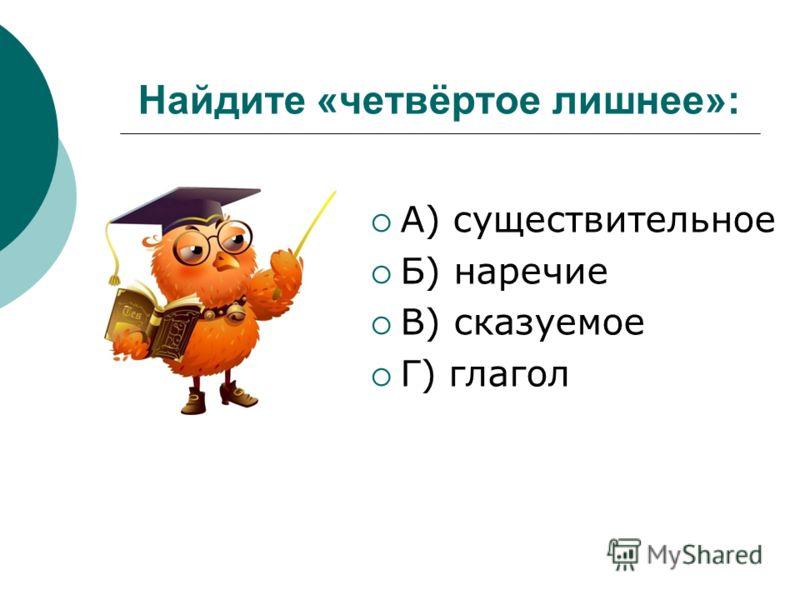 Найдите «четвёртое лишнее»: А) существительное Б) наречие В) сказуемое Г) глагол