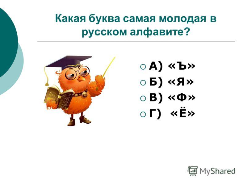 Какая буква самая молодая в русском алфавите? А) «Ъ» Б) «Я» В) «Ф» Г) «Ё»