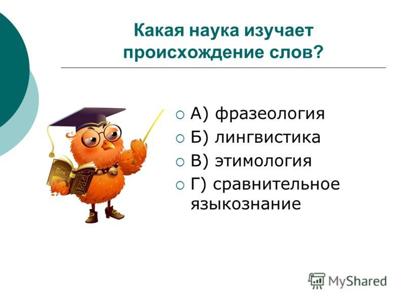 Какая наука изучает происхождение слов? А) фразеология Б) лингвистика В) этимология Г) сравнительное языкознание