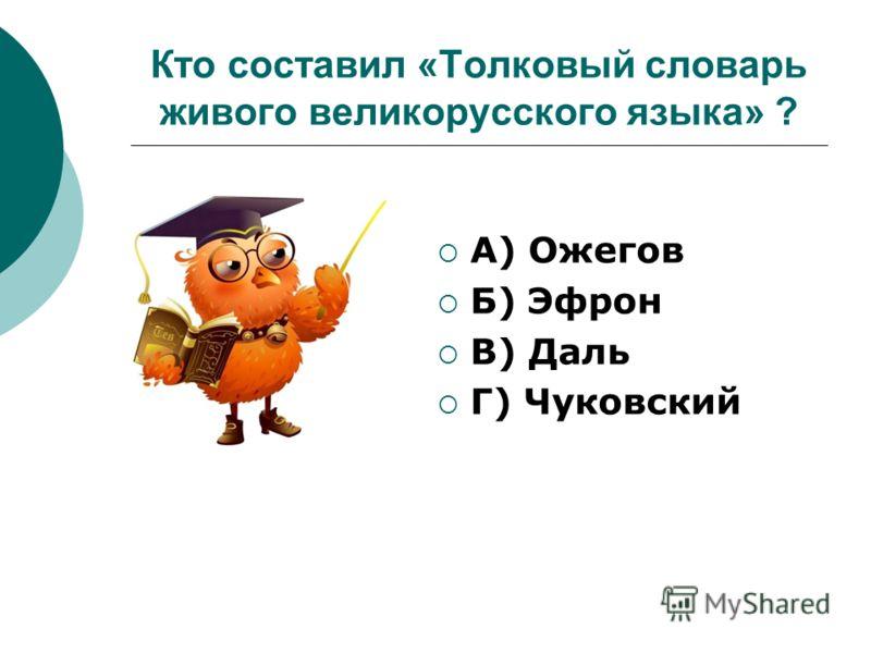Кто составил «Толковый словарь живого великорусского языка» ? А) Ожегов Б) Эфрон В) Даль Г) Чуковский