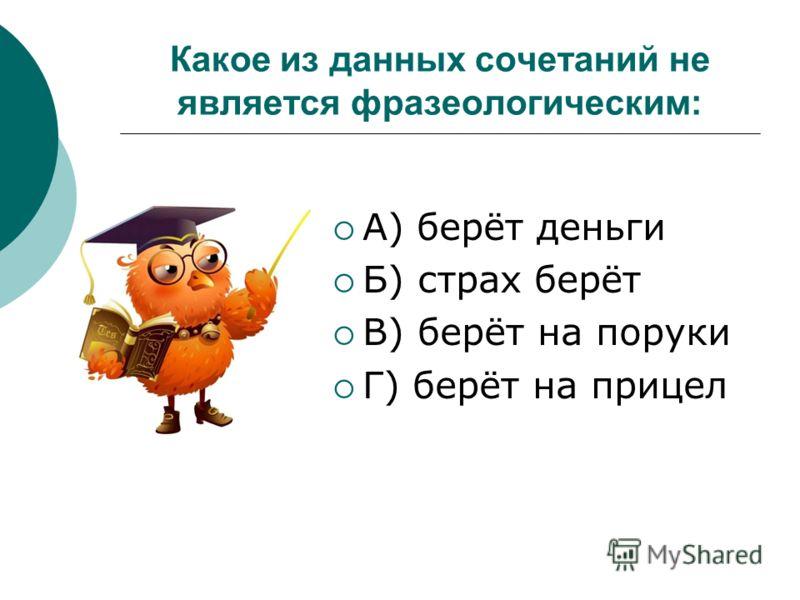 Какое из данных сочетаний не является фразеологическим: А) берёт деньги Б) страх берёт В) берёт на поруки Г) берёт на прицел