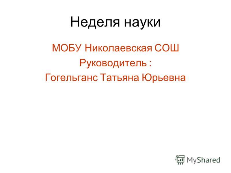 Неделя науки МОБУ Николаевская СОШ Руководитель : Гогельганс Татьяна Юрьевна