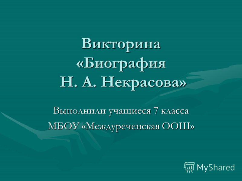 Викторина «Биография Н. А. Некрасова» Выполнили учащиеся 7 класса МБОУ «Междуреченская ООШ»