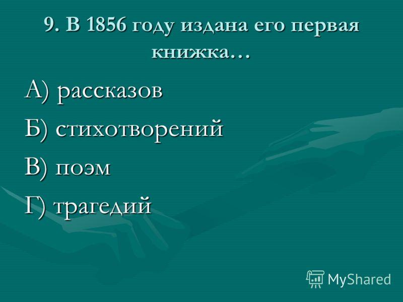 9. В 1856 году издана его первая книжка… А) рассказов Б) стихотворений В) поэм Г) трагедий