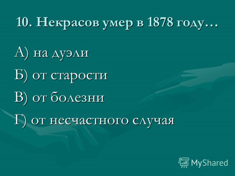 10. Некрасов умер в 1878 году… А) на дуэли Б) от старости В) от болезни Г) от несчастного случая