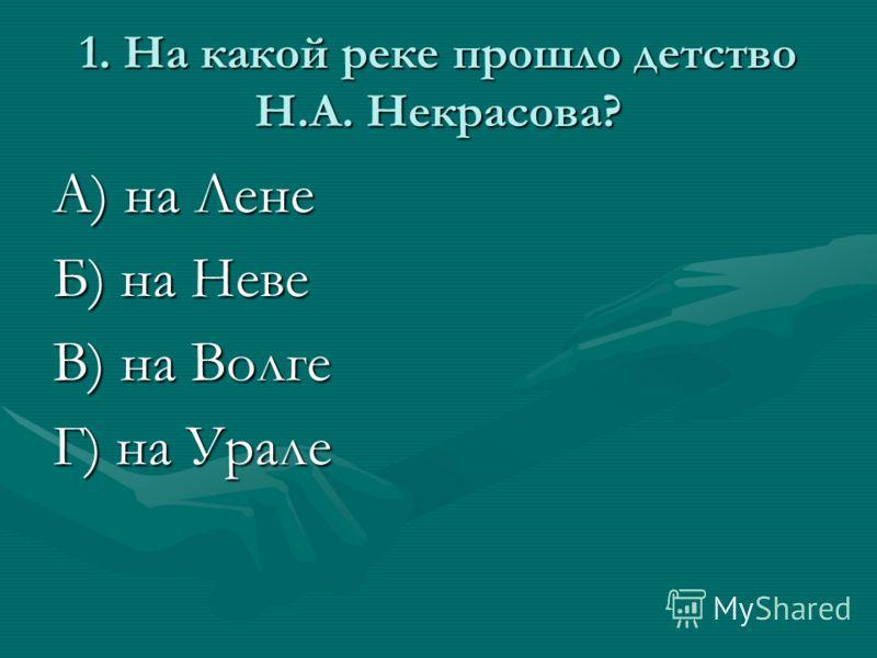 1. На какой реке прошло детство Н.А. Некрасова? А) на Лене Б) на Неве В) на Волге Г) на Урале