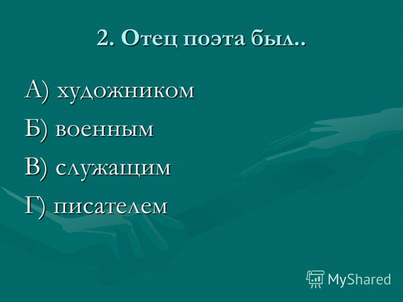 2. Отец поэта был.. А) художником Б) военным В) служащим Г) писателем