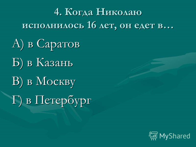 4. Когда Николаю исполнилось 16 лет, он едет в… А) в Саратов Б) в Казань В) в Москву Г) в Петербург