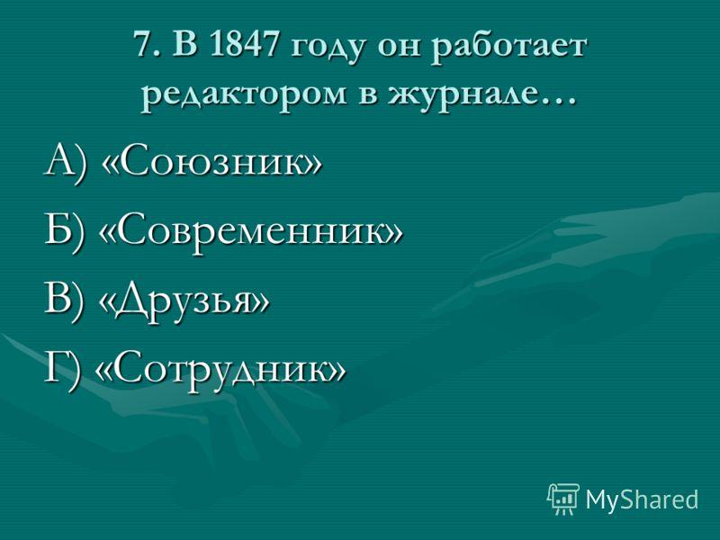 7. В 1847 году он работает редактором в журнале… А) «Союзник» Б) «Современник» В) «Друзья» Г) «Сотрудник»