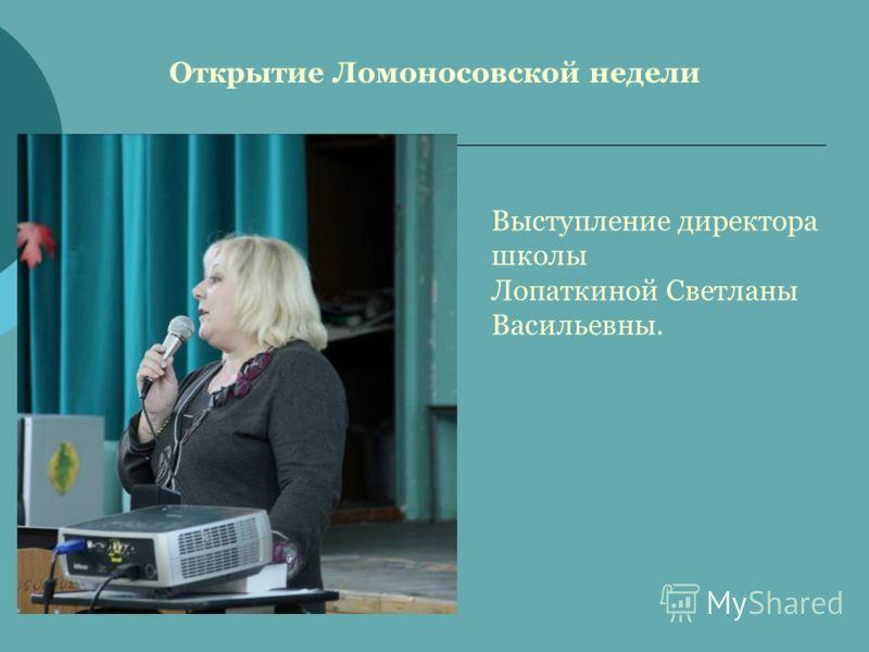 Открытие Ломоносовской недели Выступление директора школы Лопаткиной Светланы Васильевны.