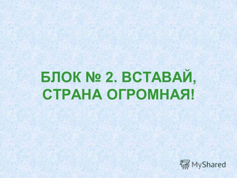 БЛОК 2. ВСТАВАЙ, СТРАНА ОГРОМНАЯ!