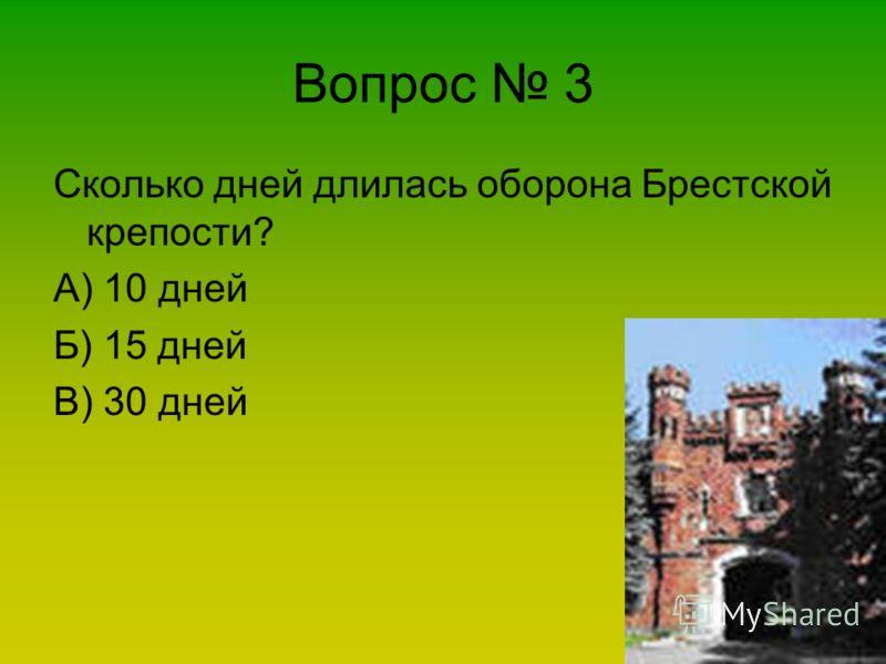 Вопрос 3 Сколько дней длилась оборона Брестской крепости? А) 10 дней Б) 15 дней В) 30 дней