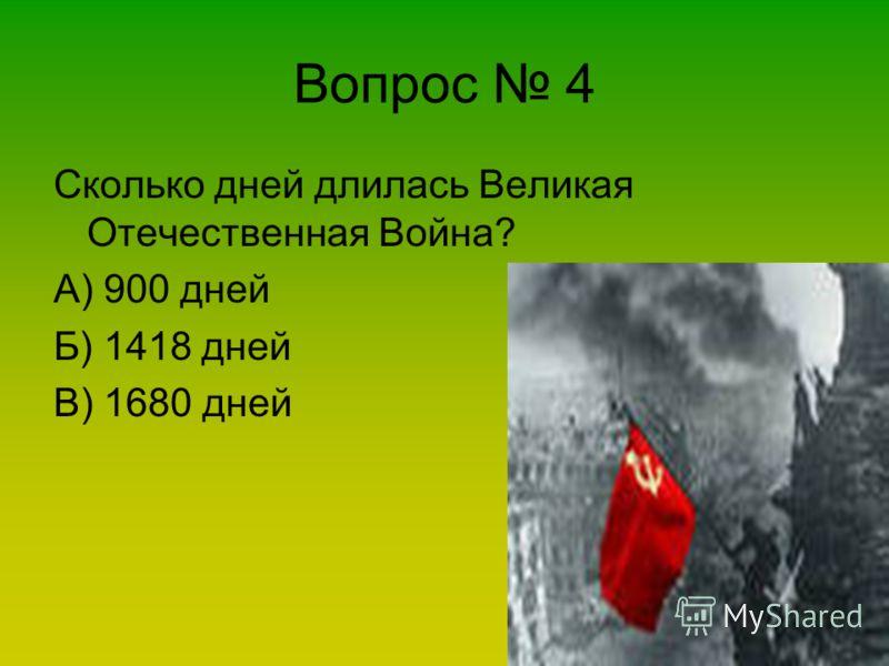 Вопрос 4 Сколько дней длилась Великая Отечественная Война? А) 900 дней Б) 1418 дней В) 1680 дней