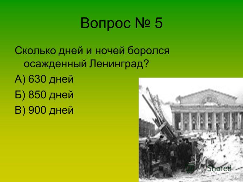 Вопрос 5 Сколько дней и ночей боролся осажденный Ленинград? А) 630 дней Б) 850 дней В) 900 дней
