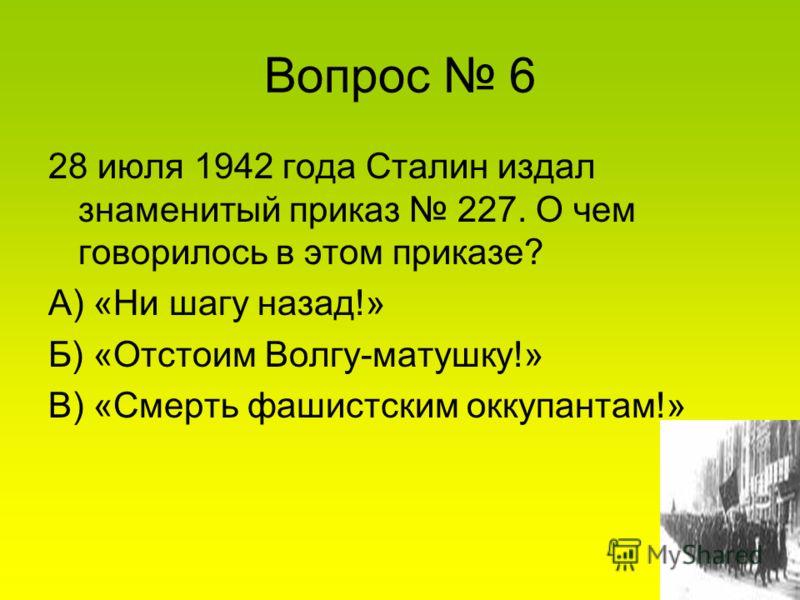 Вопрос 6 28 июля 1942 года Сталин издал знаменитый приказ 227. О чем говорилось в этом приказе? А) «Ни шагу назад!» Б) «Отстоим Волгу-матушку!» В) «Смерть фашистским оккупантам!»