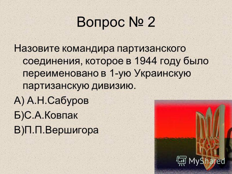 Вопрос 2 Назовите командира партизанского соединения, которое в 1944 году было переименовано в 1-ую Украинскую партизанскую дивизию. А) А.Н.Сабуров Б)С.А.Ковпак В)П.П.Вершигора