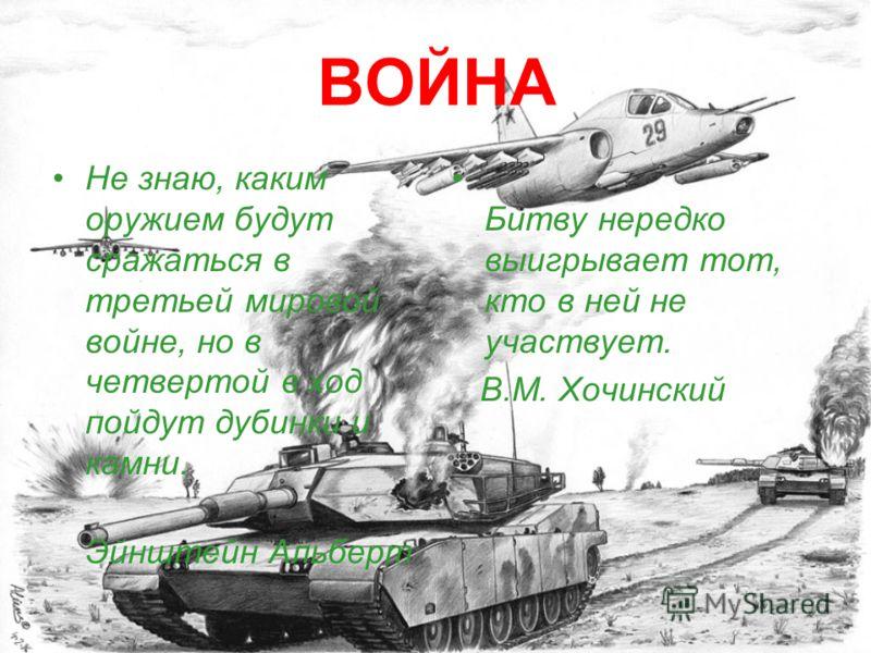 ВОЙНА Не знаю, каким оружием будут сражаться в третьей мировой войне, но в четвертой в ход пойдут дубинки и камни. Эйнштейн Альберт Битву нередко выигрывает тот, кто в ней не участвует. В.М. Хочинский