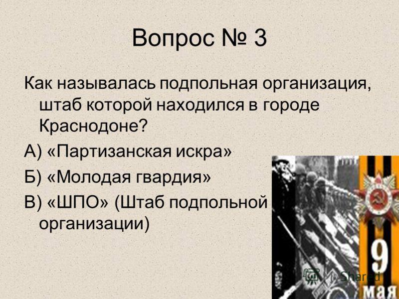Вопрос 3 Как называлась подпольная организация, штаб которой находился в городе Краснодоне? А) «Партизанская искра» Б) «Молодая гвардия» В) «ШПО» (Штаб подпольной организации)