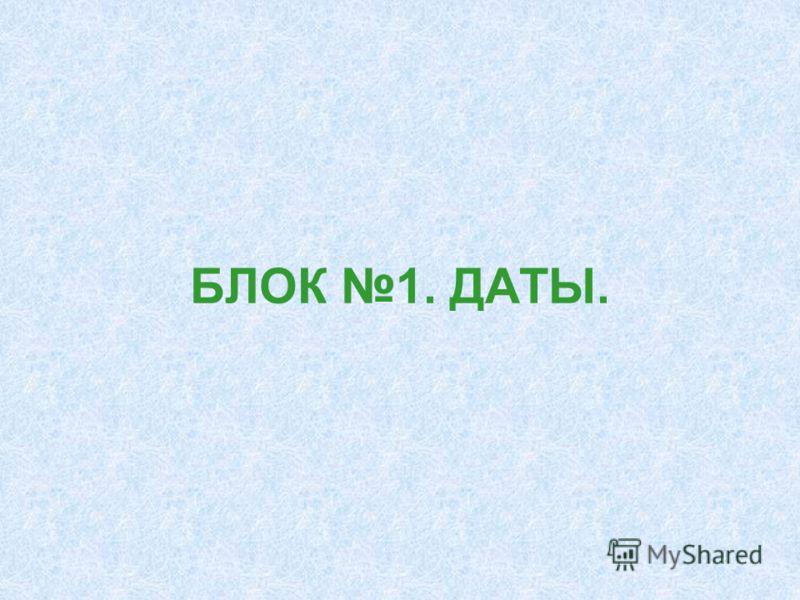 БЛОК 1. ДАТЫ.