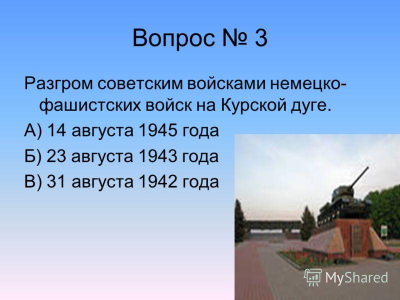 Вопрос 3 Разгром советским войсками немецко- фашистских войск на Курской дуге. А) 14 августа 1945 года Б) 23 августа 1943 года В) 31 августа 1942 года