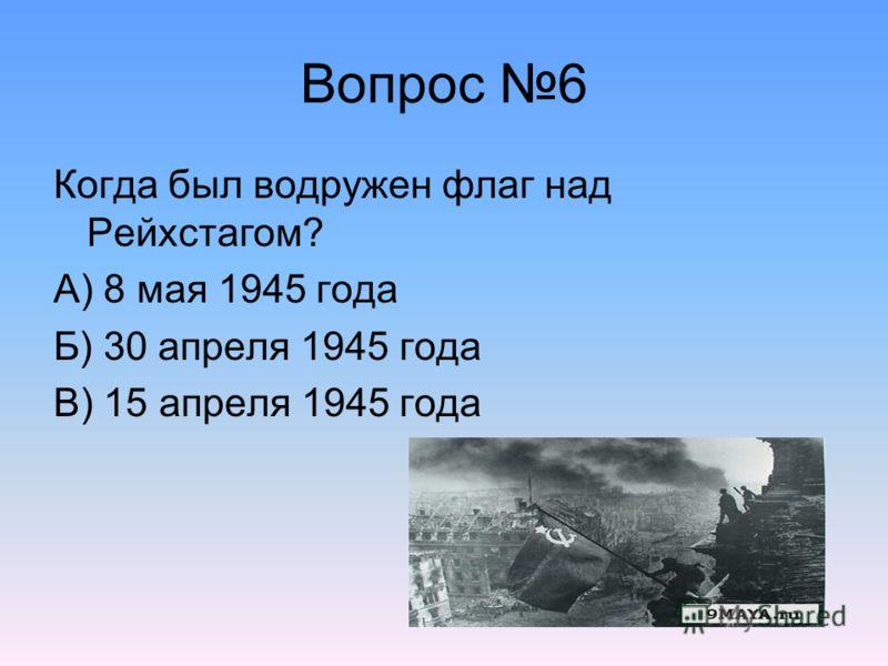 Вопрос 6 Когда был водружен флаг над Рейхстагом? А) 8 мая 1945 года Б) 30 апреля 1945 года В) 15 апреля 1945 года