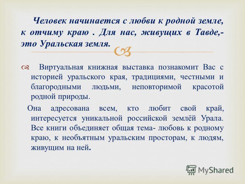 Виртуальная книжная выставка познакомит Вас с историей уральского края, традициями, честными и благородными людьми, неповторимой красотой родной природы. Она адресована всем, кто любит свой край, интересуется уникальной российской землёй Урала. Все к