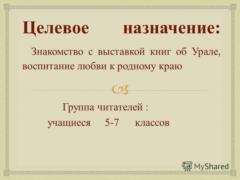 Целевое назначение : Знакомство с выставкой книг об Урале, воспитание любви к родному краю Группа читателей : учащиеся 5-7 классов