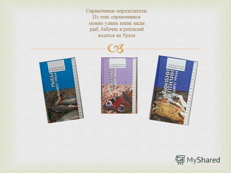 Справочники определители. Из этих справочников можно узнать какие виды рыб, бабочек и рептилий водятся на Урале
