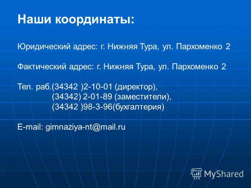 Наши координаты: Юридический адрес: г. Нижняя Тура, ул. Пархоменко 2 Фактический адрес: г. Нижняя Тура, ул. Пархоменко 2 Тел. раб.(34342 )2-10-01 (директор), (34342) 2-01-89 (заместители), (34342 )98-3-96(бухгалтерия) E-mail: gimnaziya-nt@mail.ru