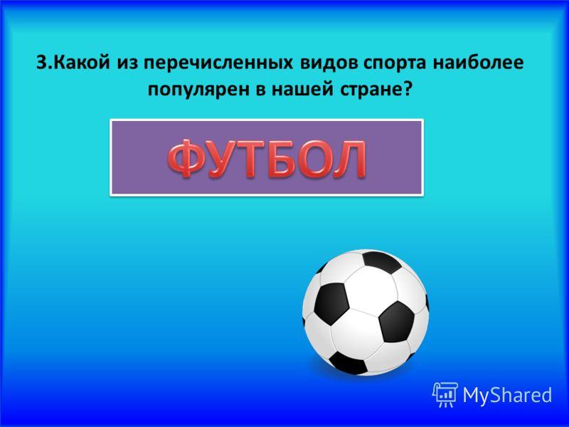 3.Какой из перечисленных видов спорта наиболее популярен в нашей стране?