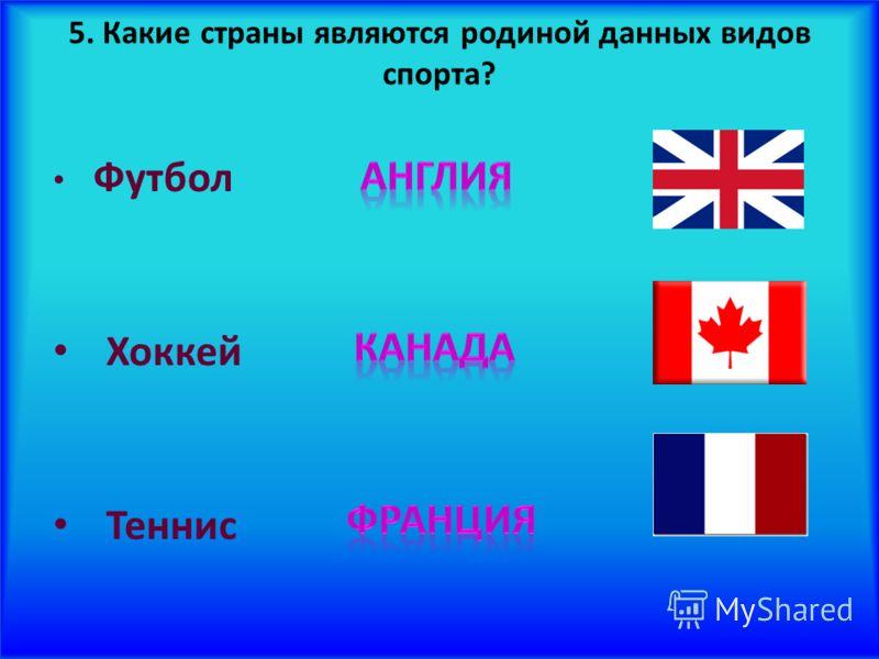 5. Какие страны являются родиной данных видов спорта? Футбол Хоккей Теннис