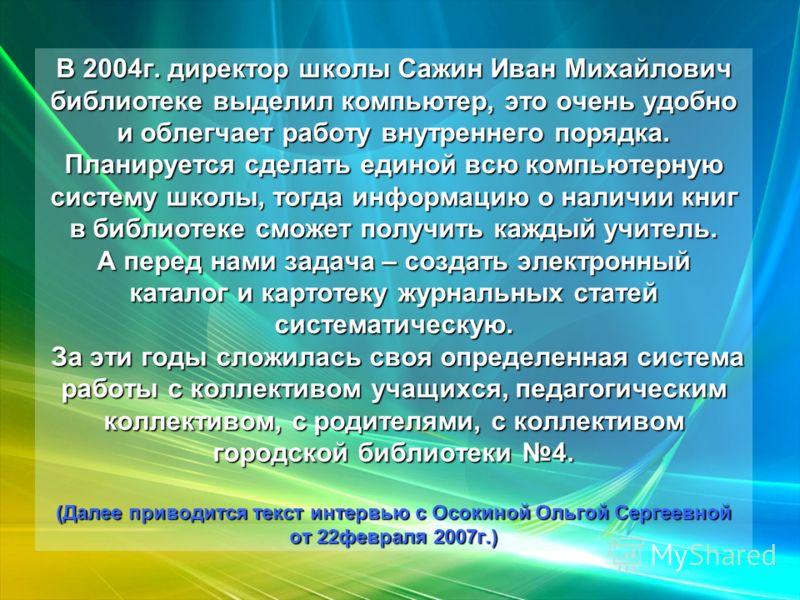 В 2004г. директор школы Сажин Иван Михайлович библиотеке выделил компьютер, это очень удобно и облегчает работу внутреннего порядка. Планируется сделать единой всю компьютерную систему школы, тогда информацию о наличии книг в библиотеке сможет получи