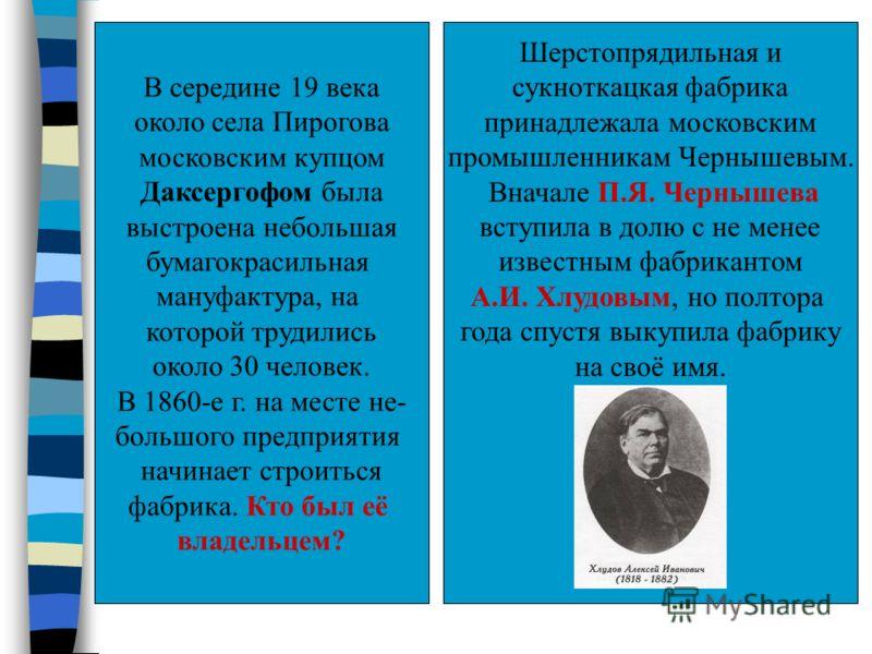 В середине 19 века около села Пирогова московским купцом Даксергофом была выстроена небольшая бумагокрасильная мануфактура, на которой трудились около 30 человек. В 1860-е г. на месте не- большого предприятия начинает строиться фабрика. Кто был её вл