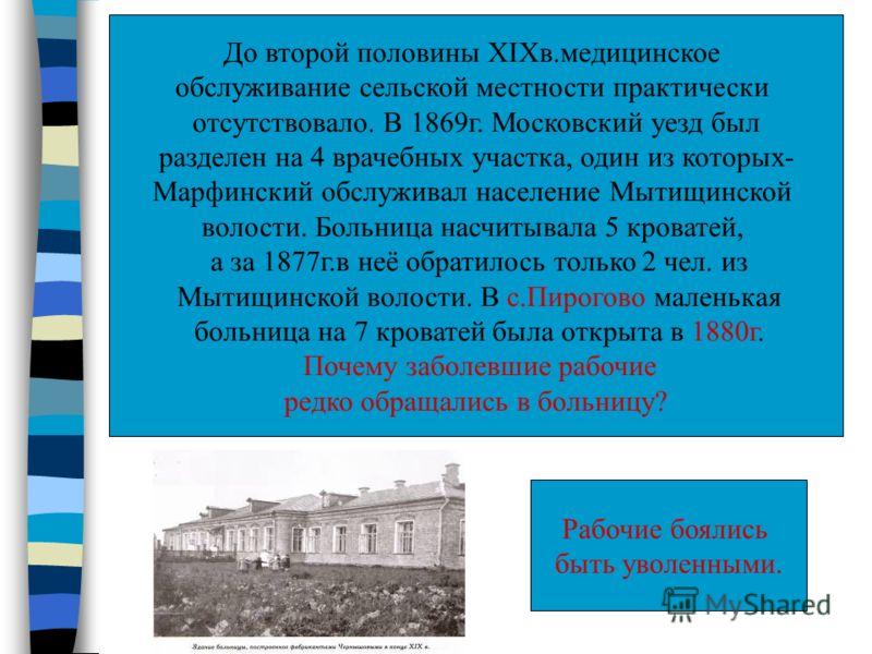 До второй половины XIXв.медицинское обслуживание сельской местности практически отсутствовало. В 1869г. Московский уезд был разделен на 4 врачебных участка, один из которых- Марфинский обслуживал население Мытищинской волости. Больница насчитывала 5