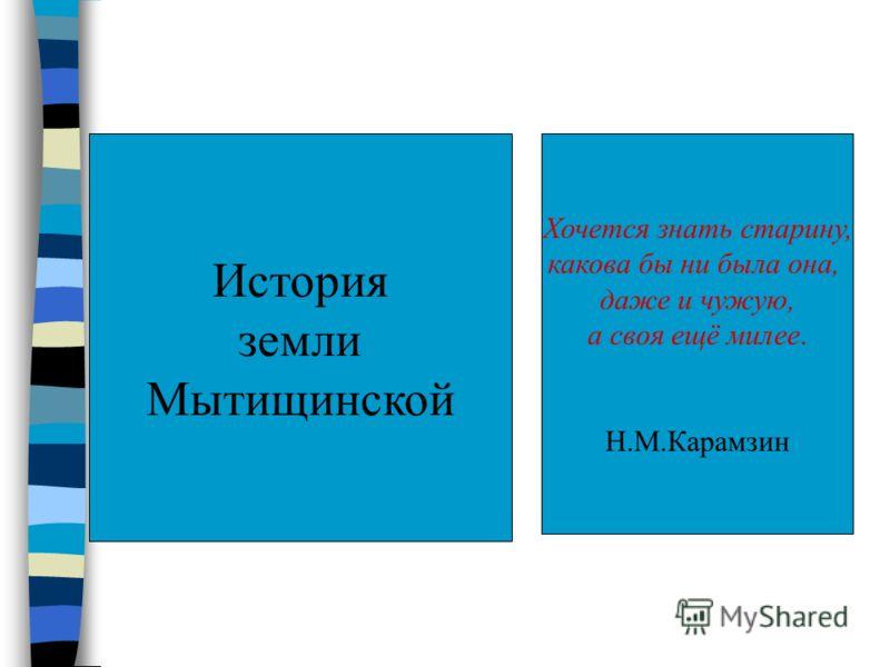 История земли Мытищинской Хочется знать старину, какова бы ни была она, даже и чужую, а своя ещё милее. Н.М.Карамзин