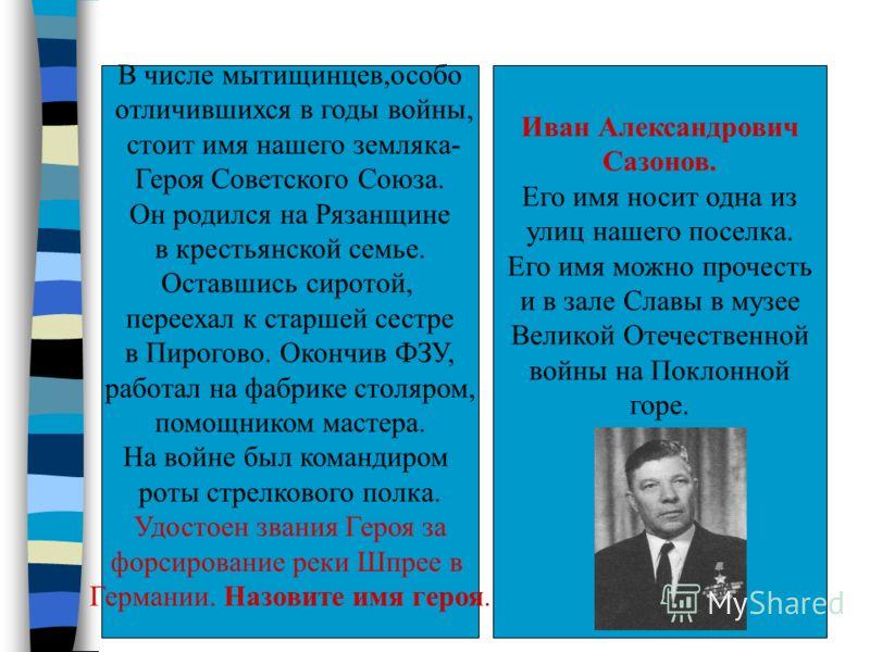 В числе мытищинцев,особо отличившихся в годы войны, стоит имя нашего земляка- Героя Советского Союза. Он родился на Рязанщине в крестьянской семье. Оставшись сиротой, переехал к старшей сестре в Пирогово. Окончив ФЗУ, работал на фабрике столяром, пом
