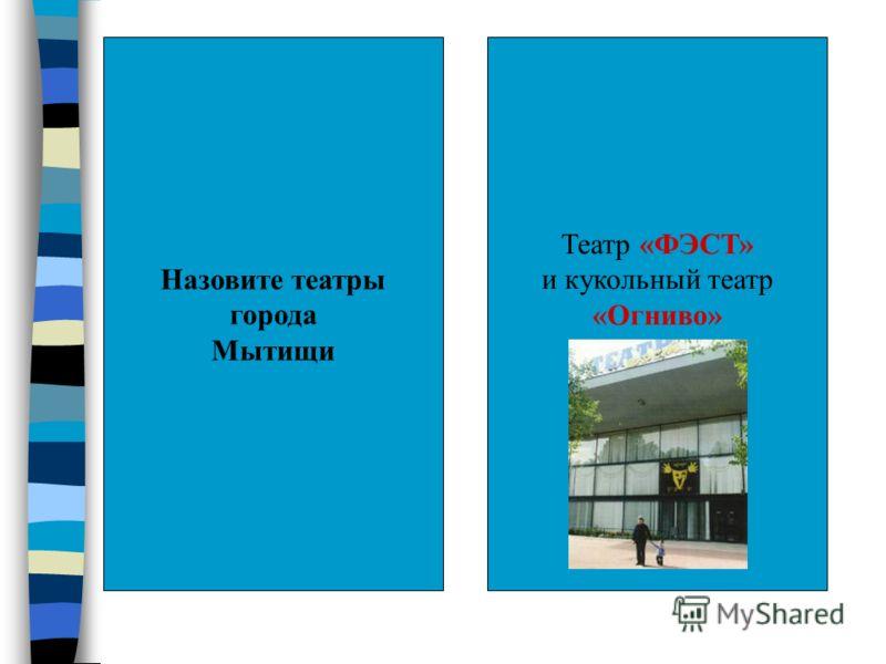 Назовите театры города Мытищи Театр «ФЭСТ» и кукольный театр «Огниво»