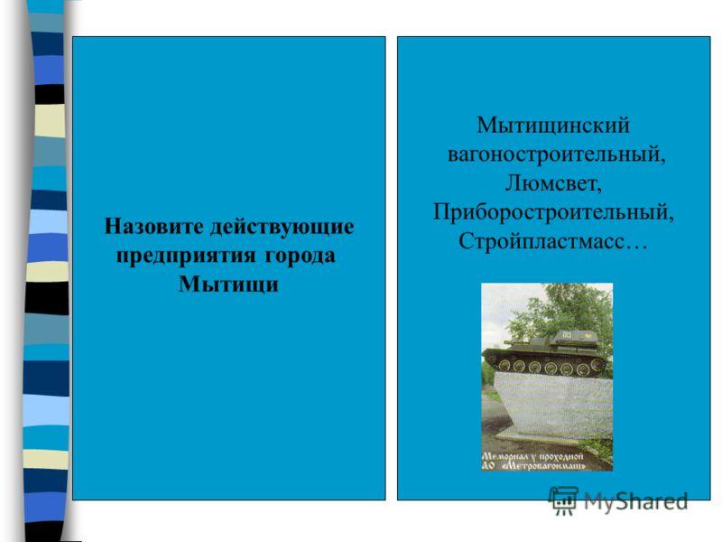 Назовите действующие предприятия города Мытищи Мытищинский вагоностроительный, Люмсвет, Приборостроительный, Стройпластмасс…