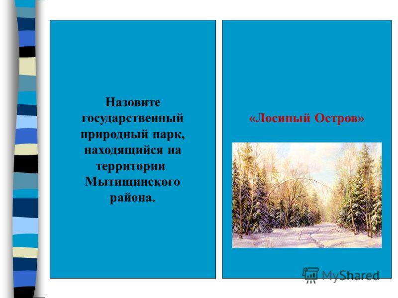 Назовите государственный природный парк, находящийся на территории Мытищинского района. «Лосиный Остров»