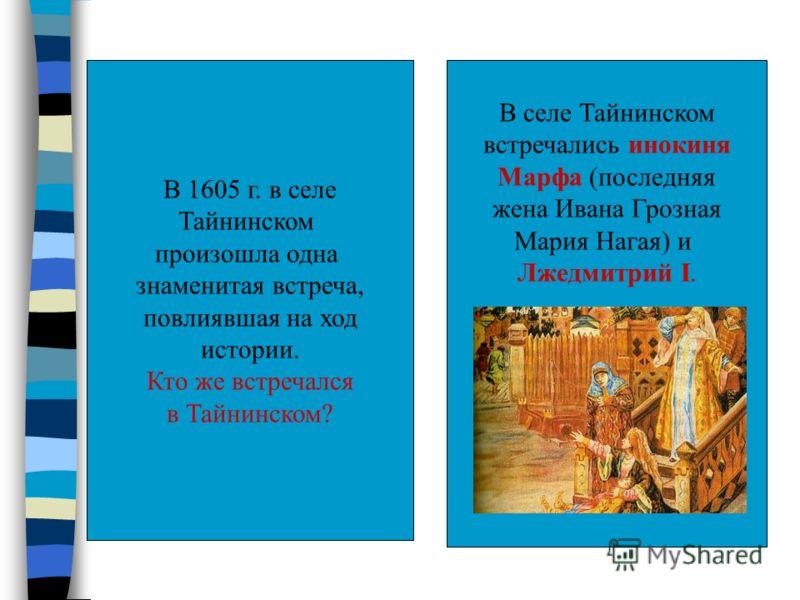 В 1605 г. в селе Тайнинском произошла одна знаменитая встреча, повлиявшая на ход истории. Кто же встречался в Тайнинском? В селе Тайнинском встречались инокиня Марфа (последняя жена Ивана Грозная Мария Нагая) и Лжедмитрий I.