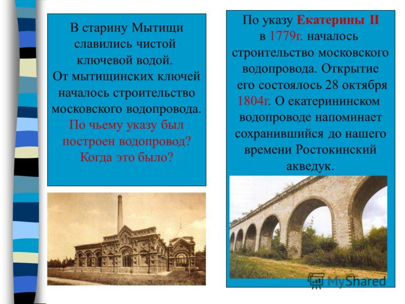 В старину Мытищи славились чистой ключевой водой. От мытищинских ключей началось строительство московского водопровода. По чьему указу был построен водопровод? Когда это было? По указу Екатерины II в 1779г. началось строительство московского водопров