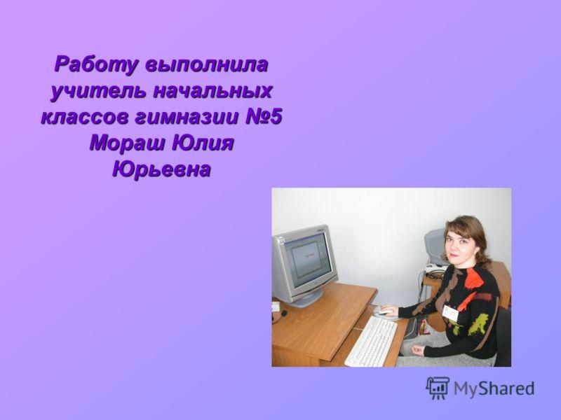 Работу выполнила учитель начальных классов гимназии 5 Мораш Юлия Юрьевна