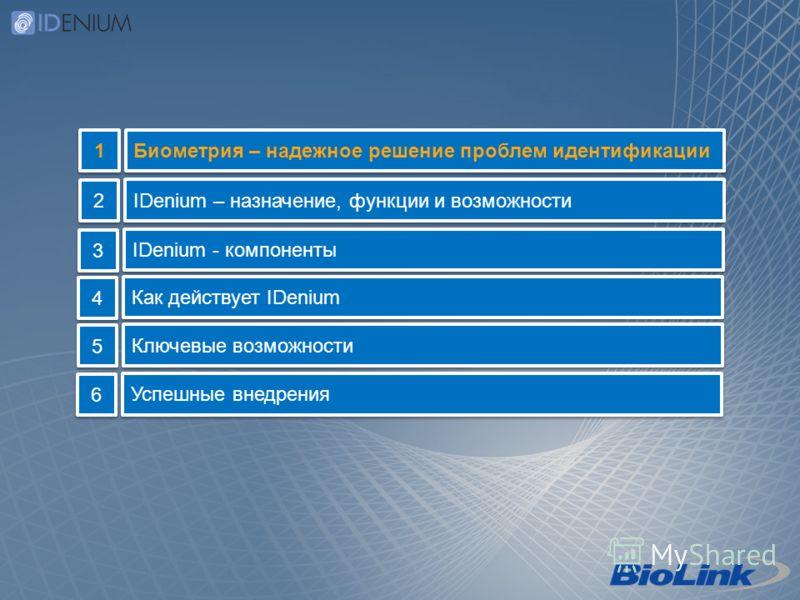 Биометрия – надежное решение проблем идентификации 1 1 IDenium – назначение, функции и возможности 2 2 IDenium - компоненты 3 3 Как действует IDenium 4 4 Ключевые возможности 5 5 Успешные внедрения 6 6