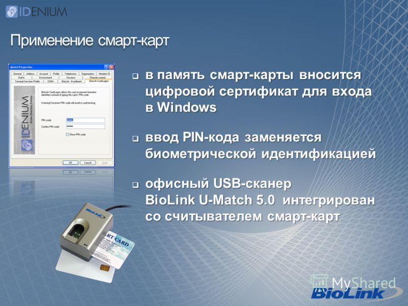 Применение смарт-карт в память смарт-карты вносится цифровой сертификат для входа в Windows в память смарт-карты вносится цифровой сертификат для входа в Windows ввод PIN-кода заменяется биометрической идентификацией ввод PIN-кода заменяется биометри