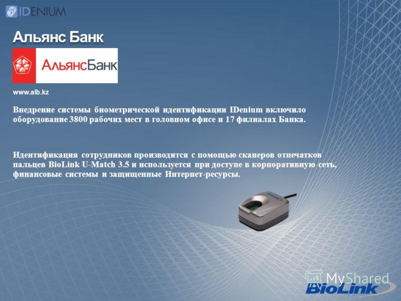 Альянс Банк www.alb.kz Внедрение системы биометрической идентификации IDenium включило оборудование 3800 рабочих мест в головном офисе и 17 филиалах Банка. Идентификация сотрудников производится с помощью сканеров отпечатков пальцев BioLink U-Match 3