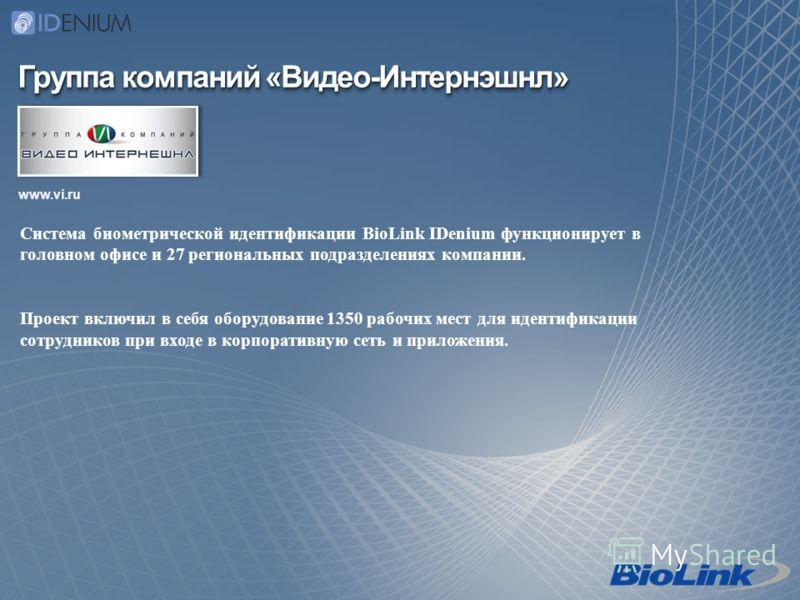 Группа компаний «Видео-Интернэшнл» www.vi.ru Система биометрической идентификации BioLink IDenium функционирует в головном офисе и 27 региональных подразделениях компании. Проект включил в себя оборудование 1350 рабочих мест для идентификации сотрудн