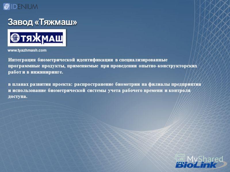 Завод «Тяжмаш» www.tyazhmash.com Интеграция биометрической идентификации в специализированные программные продукты, применяемые при проведении опытно-конструкторских работ и в инжиниринге. в планах развития проекта: распространение биометрии на филиа